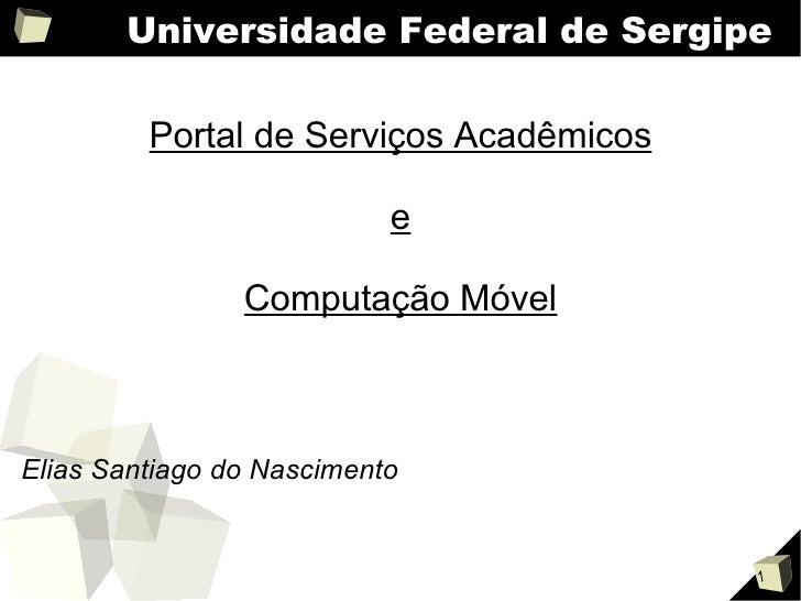 Universidade Federal de Sergipe Portal de Serviços Acadêmicos e Computação Móvel <ul><li>Elias Santiago do Nascimento </li...