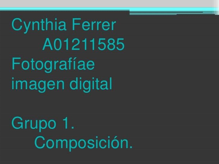 Cynthia Ferrer       A01211585Fotografíaeimagen digitalGrupo 1.     Composición.<br />