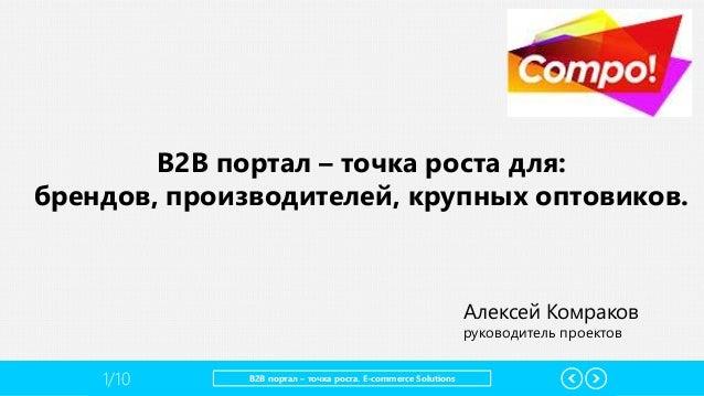 1/10 B2B портал – точка роста. E-commerce Solutions B2B портал – точка роста для: брендов, производителей, крупных оптовик...