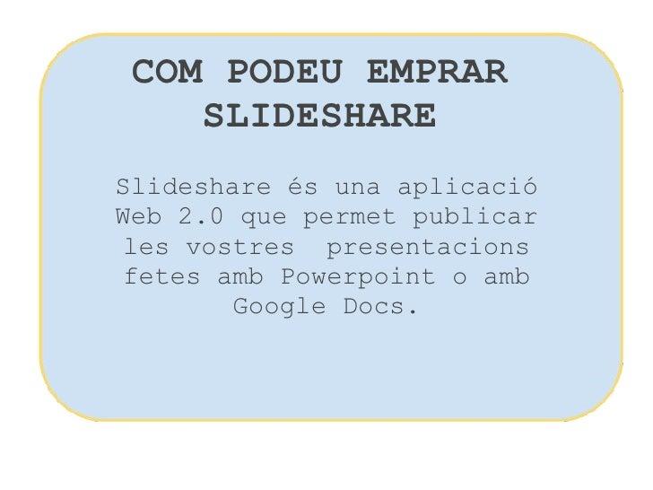 COM PODEU EMPRAR SLIDESHARE Slideshare és una aplicació Web 2.0 que permet publicar les vostres presentacions fetes amb P...