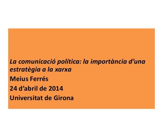 La comunicació política: la importància d'una estratègia a la xarxa Meius Ferrés 24 d'abril de 2014 Universitat de Girona