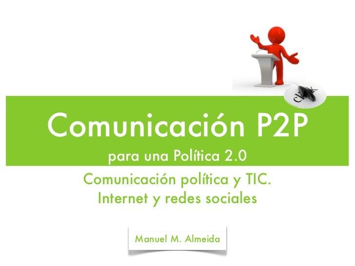 Comunicación P2P     para una Política 2.0  Comunicación política y TIC.   Internet y redes sociales         Manuel M. Alm...
