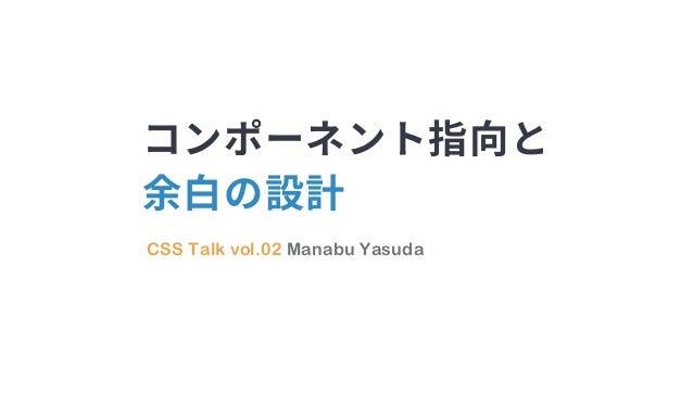 CSS Talk vol.02 Manabu Yasuda コンポーネント指向と 余白の設計