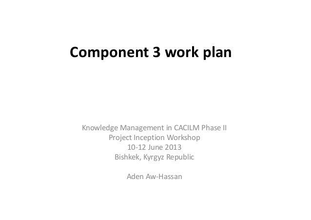 Component 3 work plan  Knowledge Management in CACILM Phase II  Project Inception Workshop  10-12 June 2013  Bishkek, Kyrg...