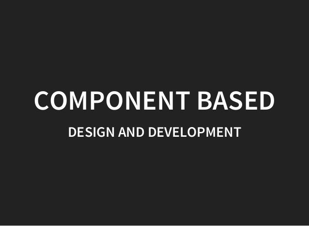 COMPONENT BASED DESIGN AND DEVELOPMENT