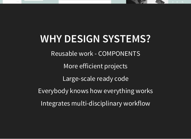 WHY? Improve User Experience Easy onboarding of new team members Efficient Design and Development Makes Testing easier