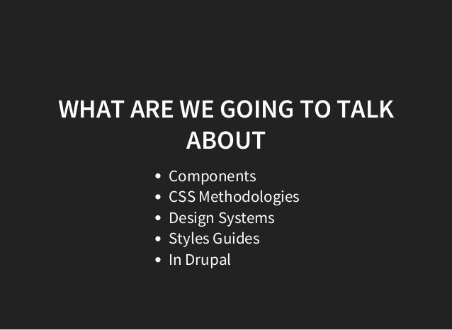 WHAT ARE WE GOING TO TALK ABOUT Components CSS Methodologies Design Systems Styles Guides In Drupal