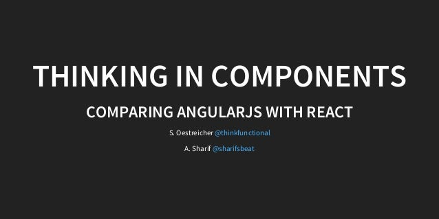 THINKING IN COMPONENTS COMPARING ANGULARJS WITH REACT S. Oestreicher A. Sharif @thinkfunctional @sharifsbeat