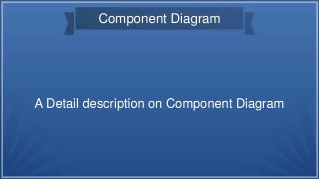 Component Diagram A Detail description on Component Diagram