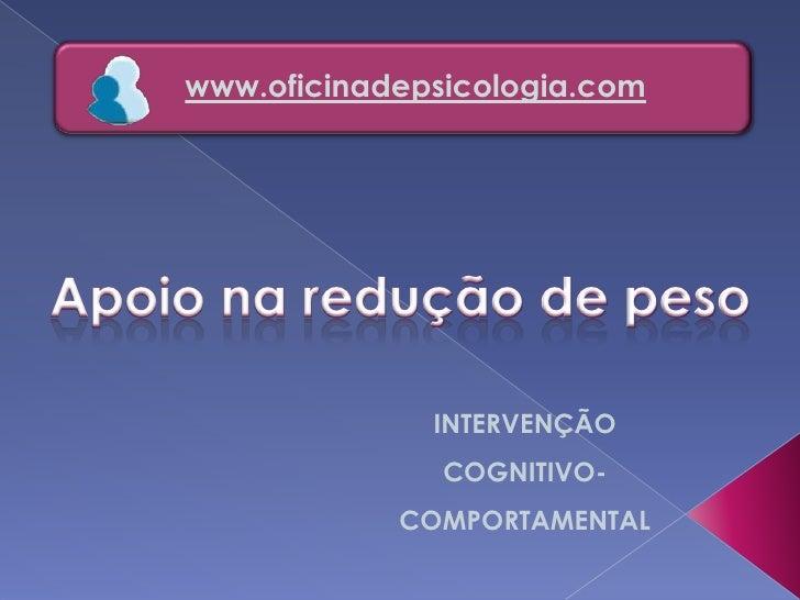 www.oficinadepsicologia.com<br />Apoio na redução de peso<br />INTERVENÇÃO <br />COGNITIVO-COMPORTAMENTAL<br />