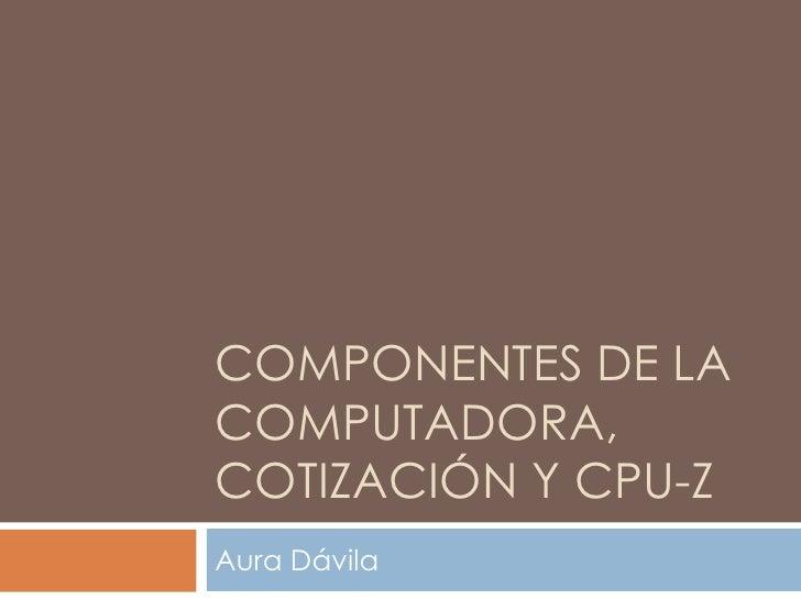 COMPONENTES de la computadora, Cotización y Cpu-Z<br />Aura Dávila<br />