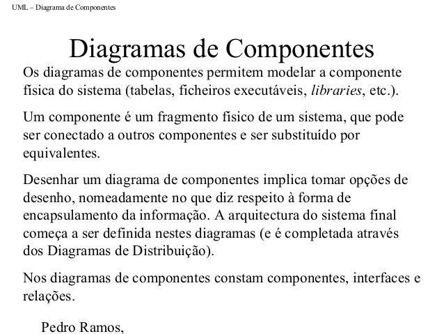 Pedro Ramos, Diagramas de Componentes Os diagramas de componentes permitem modelar a componente física do sistema (tabelas...