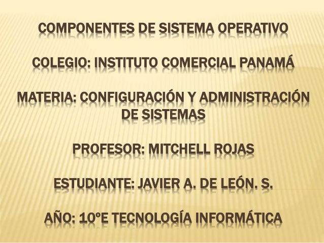 COMPONENTES DE SISTEMA OPERATIVO COLEGIO: INSTITUTO COMERCIAL PANAMÁ MATERIA: CONFIGURACIÓN Y ADMINISTRACIÓN DE SISTEMAS P...