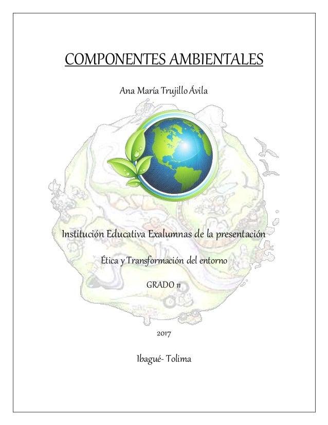 COMPONENTES AMBIENTALES Ana María Trujillo Ávila Institución Educativa Exalumnas de la presentación Ética y Transformación...
