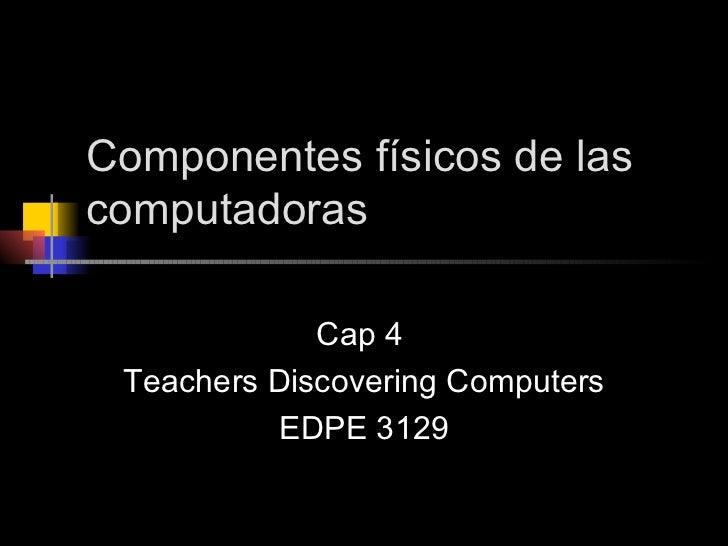 Componentes físicos de las computadoras Cap 4  Teachers Discovering Computers EDPE 3129