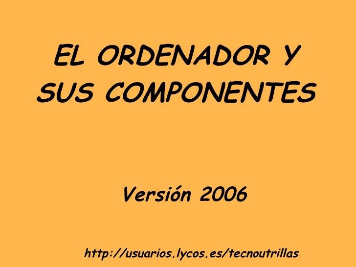 EL ORDENADOR Y SUS COMPONENTES Versión 2006 http://usuarios.lycos.es/tecnoutrillas