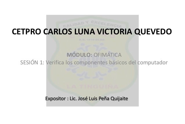 CETPRO CARLOS LUNA VICTORIA QUEVEDO MÓDULO: OFIMÁTICA SESIÓN 1: Verifica los componentes básicos del computador Expositor ...