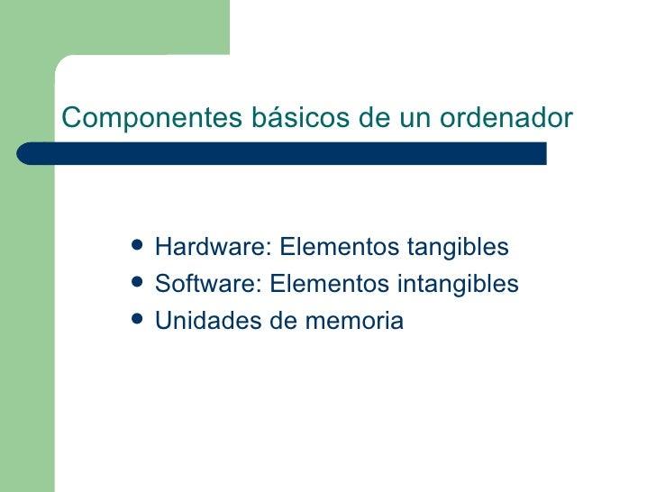Componentes básicos de un ordenador   <ul><li>Hardware: Elementos tangibles  </li></ul><ul><li>Software: Elementos intangi...