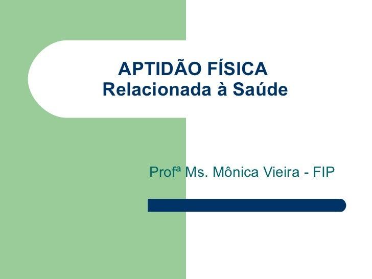APTIDÃO FÍSICA  Relacionada à Saúde Profª Ms. Mônica Vieira - FIP