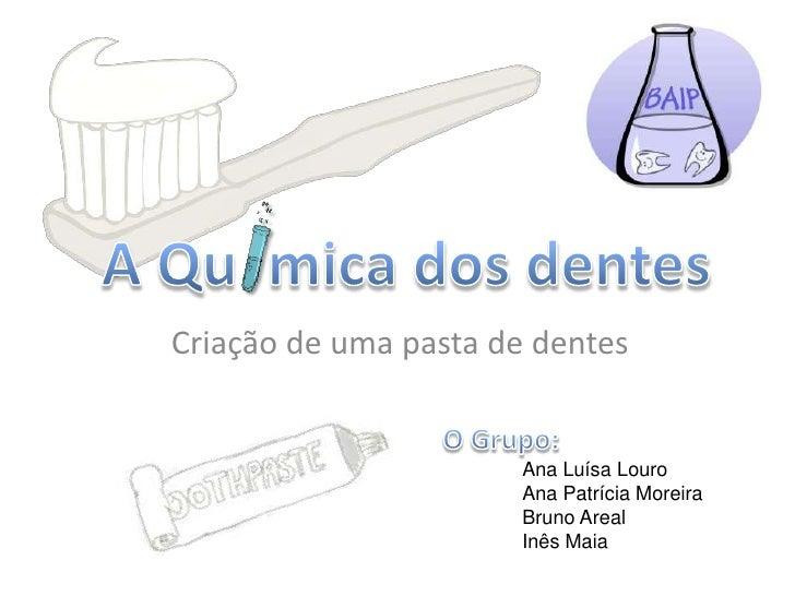 A Qu  mica dos dentes<br /> Criação de uma pasta de dentes<br />O Grupo:<br />Ana Luísa Louro<br />Ana Patrícia Moreira<b...