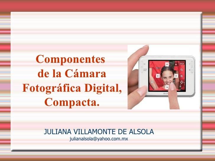 Componentes    de la Cámara Fotográfica Digital,     Compacta.      JULIANA VILLAMONTE DE ALSOLA           julianalsola@ya...
