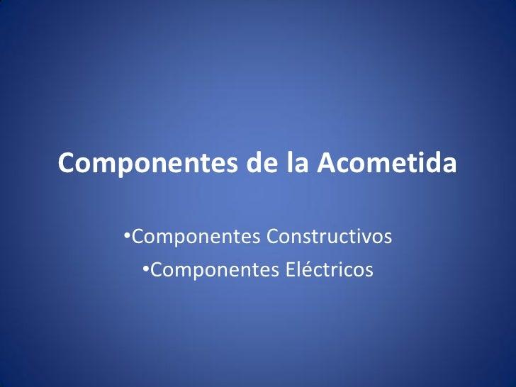 Componentes de la Acometida    •Componentes Constructivos      •Componentes Eléctricos