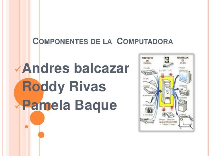 Componentes de la  Computadora<br /><ul><li>Andresbalcazar