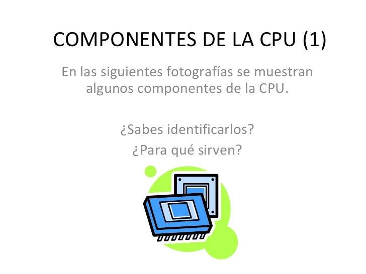 COMPONENTES DE LA CPU (1) En las siguientes fotografías se muestran algunos componentes de la CPU. ¿Sabes identificarlos? ...