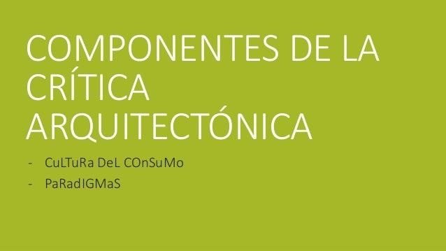 COMPONENTES DE LA  CRÍTICA  ARQUITECTÓNICA  - CuLTuRa DeL COnSuMo  - PaRadIGMaS