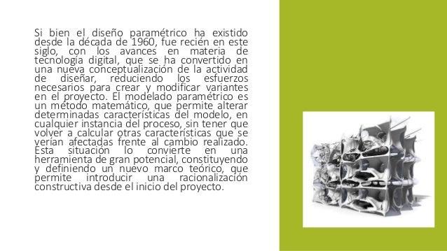 Si bien el diseño paramétrico ha existido  desde la década de 1960, fue recién en este  siglo, con los avances en materia ...