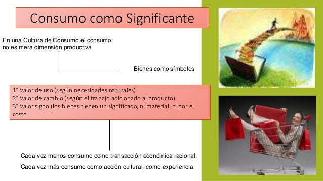 Consumo como Significante  En una Cultura de Consumo el consumo  no es mera dimensión productiva  Bienes como símbolos  1°...