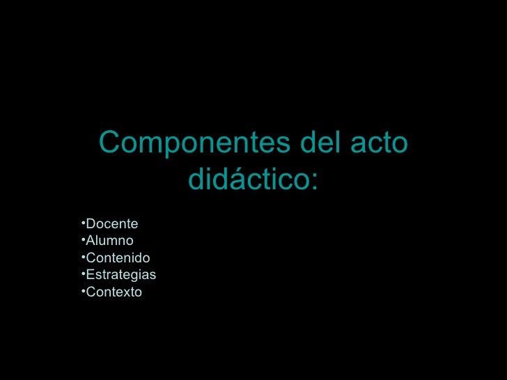Componentes del acto didáctico: <ul><li>Docente  </li></ul><ul><li>Alumno  </li></ul><ul><li>Contenido  </li></ul><ul><li>...