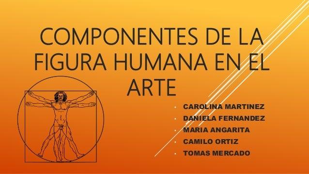 COMPONENTES DE LA FIGURA HUMANA EN EL ARTE • CAROLINA MARTINEZ • DANIELA FERNANDEZ • MARIA ANGARITA • CAMILO ORTIZ • TOMAS...