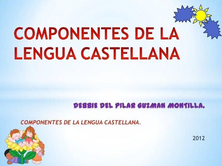 DEBBIE DEL PILAR GUZMAN MONTILLA.COMPONENTES DE LA LENGUA CASTELLANA.                                            2012