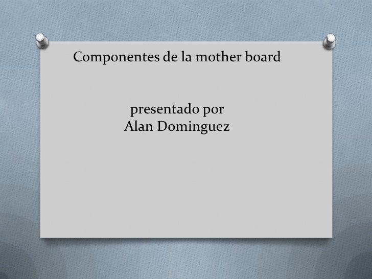 Componentes de la mother board        presentado por       Alan Dominguez