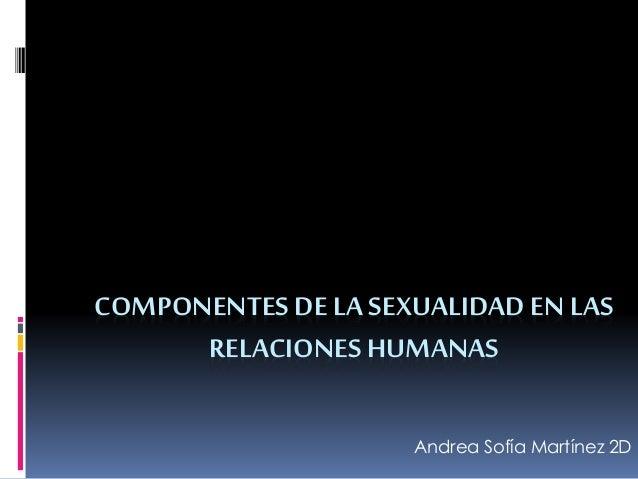 COMPONENTES DE LA SEXUALIDAD EN LAS RELACIONES HUMANAS Andrea Sofía Martínez 2D