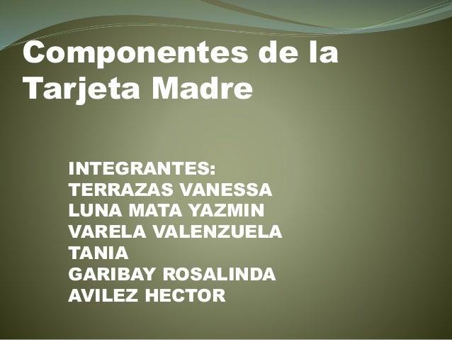 Componentes de la Tarjeta Madre INTEGRANTES: TERRAZAS VANESSA LUNA MATA YAZMIN VARELA VALENZUELA TANIA GARIBAY ROSALINDA A...