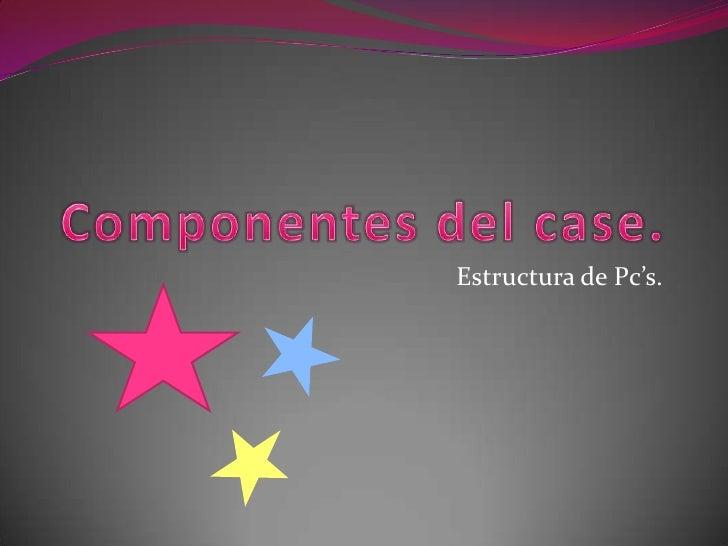 Componentes del case.<br />Estructura de Pc's.<br />