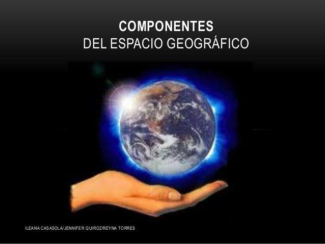 ILEANA CASASOLA/JENNIFER QUIROZ/REYNA TORRES COMPONENTES DEL ESPACIO GEOGRÁFICO