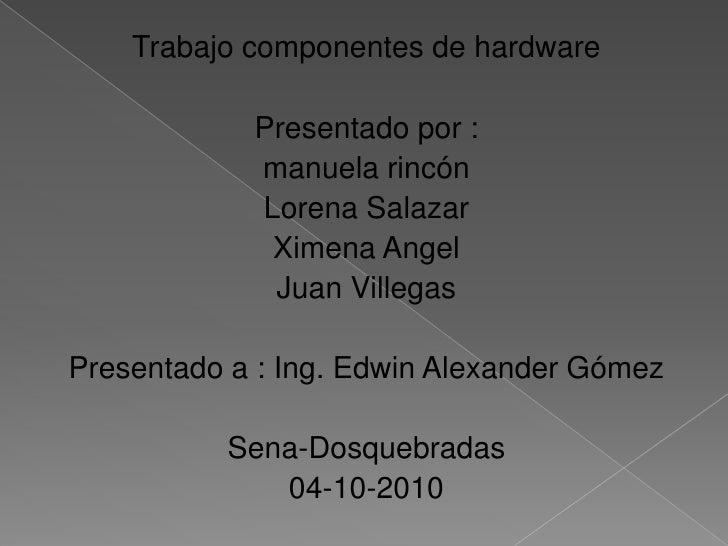 Trabajo componentes de hardware<br />Presentado por :<br />manuela rincón<br />Lorena Salazar<br />Ximena Angel<br />Juan ...