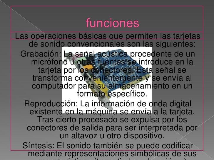 funciones<br />Las operaciones básicas que permiten las tarjetas de sonido convencionales son las siguientes:<br />Grabaci...