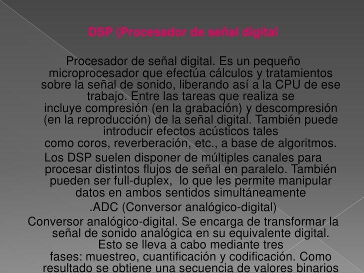 DSP (Procesador de señal digital<br />Procesador de señal digital. Es un pequeño microprocesador que efectúa cálculos y tr...