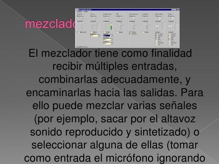 mezclador<br />Elmezcladortiene como finalidad recibir múltiples entradas, combinarlas adecuadamente, y encaminarlas hac...