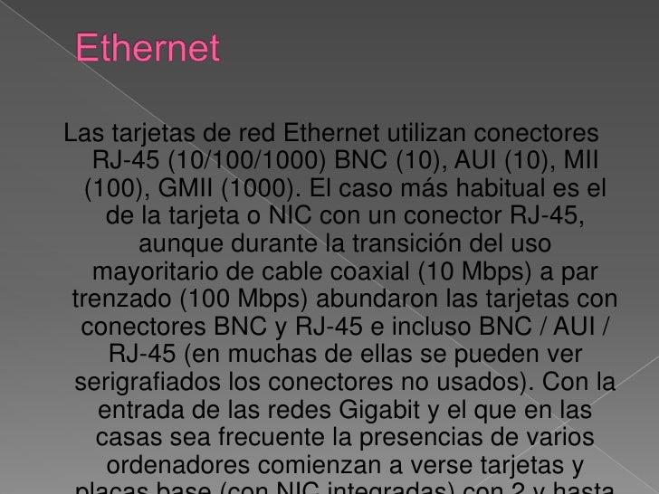 Ethernet<br /><br />Las tarjetas de red Ethernet utilizan conectores RJ-45 (10/100/1000) BNC (10), AUI (10), MII (100), G...