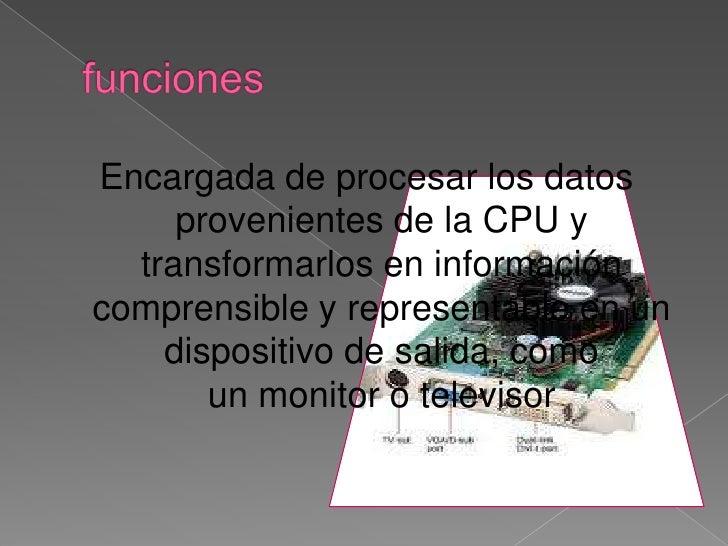funciones<br />Encargada de procesar los datos provenientes de laCPUy transformarlos en información comprensible y repre...