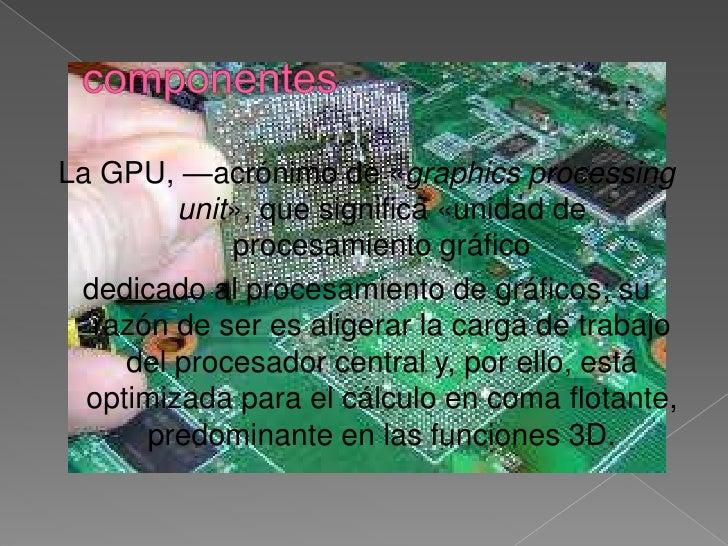 componentes<br />La GPU, —acrónimo de «graphics processing unit», que significa «unidad de procesamiento gráfico <br />ded...