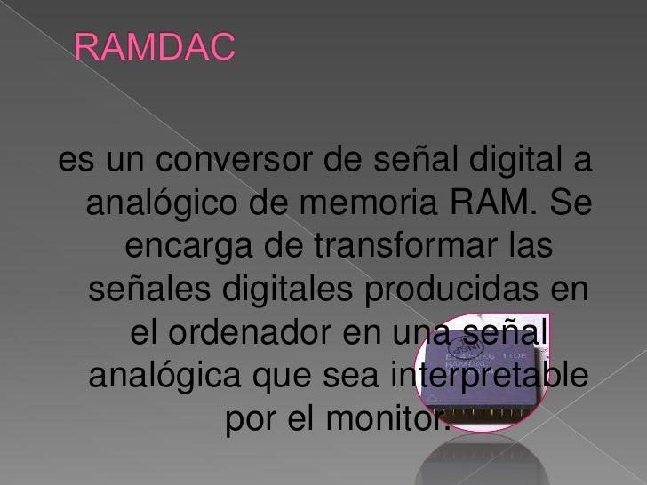 RAMDAC<br />es un conversor de señal digital a analógico de memoria RAM. Se encarga de transformar las señales digitales p...