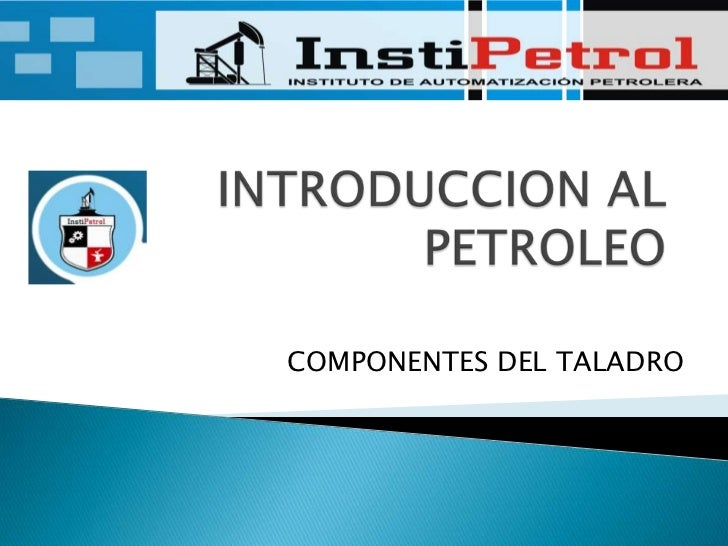 INTRODUCCION AL PETROLEO<br />COMPONENTES DEL TALADRO<br />