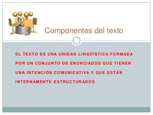 Componentes del texto  EL TEXTO ES UNA UNIDAD LINGÜÍSTICA FORMADA  POR UN CONJUNTO DE ENUNCIADOS QUE TIENEN  UNA INTENCIÓN...
