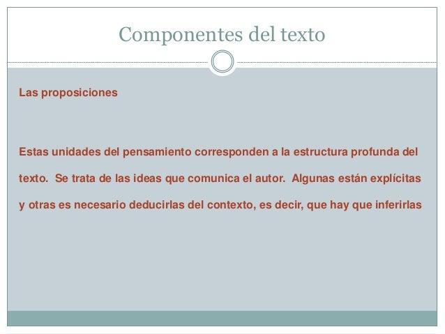 Componentes del texto  Las proposiciones  Estas unidades del pensamiento corresponden a la estructura profunda del  texto....